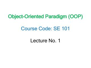 Object-Oriented Paradigm (OOP) Course Code: SE 101 Lecture No. 1