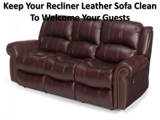 Keep Your Recliner Leather Sofa Clean To Welcome Your Guests