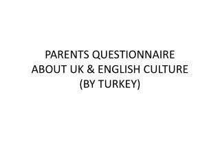 PARENTS QUESTIONNAIRE ABOUT UK & ENGLISH CULTURE  (BY TURKEY)