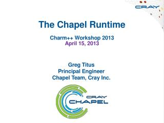The Chapel Runtime Charm++ Workshop 2013 April 15, 2013