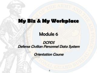 My Biz  My Workplace   Module 6  DCPDS  Defense Civilian Personnel Data System  Orientation Course