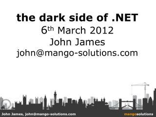 the dark side of .NET 6 th  March 2012 John James john@mango-solutions