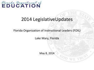 2014  LegislativeUpdates Florida Organization of Instructional Leaders (FOIL) Lake Mary, Florida