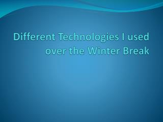 D ifferent Technologies I used over the Winter Break