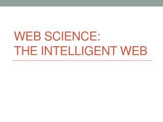 Web Science:  The Intelligent Web