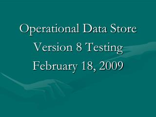 Operational Data Store Version 8 Testing February 18, 2009