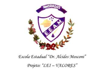 Escola Estadual  Dr. Alcides Mosconi   Projeto:  LEI   VALORES