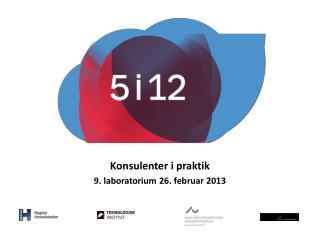 Konsulenter i praktik 9. laboratorium 26. februar 2013