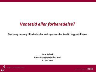 Lene Seib�k Forskningssygeplejerske, ph.d. 4.  juni 2012