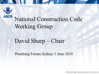 National Construction Code Working Group  David Sharp   Chair  Plumbing Forum Sydney 1 June 2010