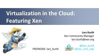 Virtualization in  the Cloud: Featuring  Xen