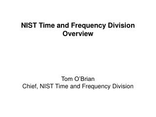 NIST Time and Frequency  Division Overview Tom O'Brian Chief, NIST Time and Frequency Division