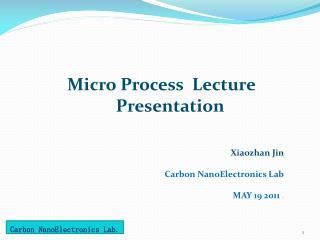 Micro Process  Lecture         Presentation Xiaozhan  Jin Carbon  NanoElectronics  Lab