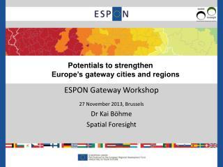 ESPON Gateway Workshop 2 7  November 2013, Brussels Dr Kai Böhme Spatial Foresight