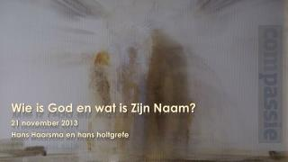 Wie  is God en  wat  is  Zijn Naam ? 21  november  2013 Hans  Haarsma en  hans holtgrefe