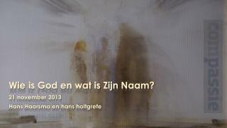 Wie  is God en  wat  is  Zijn Naam ? 21  november  2013 Hans  Haarsma en  hans holtgrefe