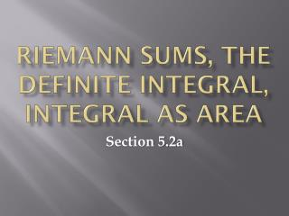 Riemann sums, the definite integral, integral as area