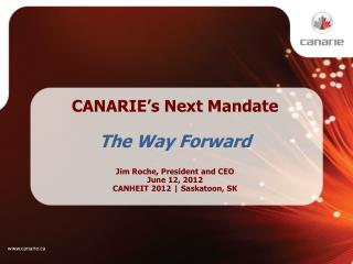 CANARIE's Next Mandate The Way Forward Jim Roche, President and CEO June 12, 2012