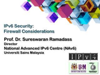 Prof. Dr.  Sureswaran Ramadass Director National Advanced IPv6 Centre (NAv6)