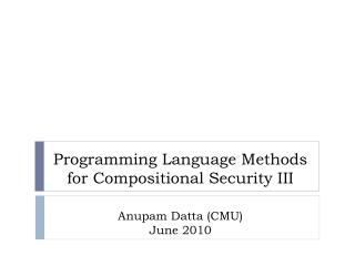 Programming Language Methods for Compositional Security III Anupam Datta (CMU) June 2010