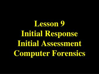 Lesson  9 Initial Response Initial Assessment Computer Forensics