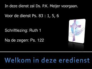 In deze dienst zal Ds.  P.K. Meijer voorgaan . Voor de dienst Ps.  83 : 1, 5, 6
