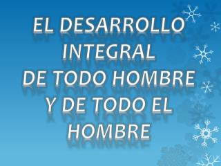 EL DESARROLLO INTEGRAL  DE TODO HOMBRE  Y DE TODO EL HOMBRE