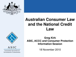 Australian Consumer Law and the National Credit Law  Greg Kirk ASIC, ACCC and Consumer Protection Information Session