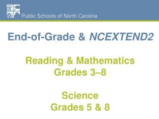 End-of-Grade &  NCEXTEND2  Reading & Mathematics Grades 3–8 Science  Grades 5 & 8