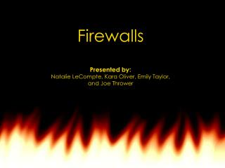Firewalls Presented by:  Natalie LeCompte, Kara Oliver, Emily Taylor, and Joe Thrower