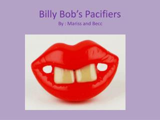 Billy Bob's Pacifiers By :  Mariss  and  Becc
