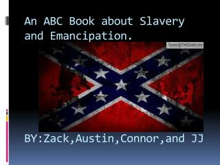 An ABC Book about Slavery and Emancipation.  BY:Zack,Austin,Connor,and  JJ