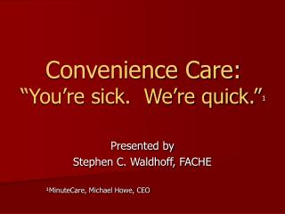 Convenience Care:    You re sick.  We re quick.