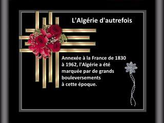 Annexée à la France de 1830  à 1962, l'Algérie a été  marquée par de grands bouleversements