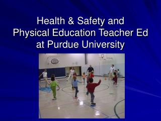 Health & Safety and  Physical Education Teacher Ed  at Purdue University