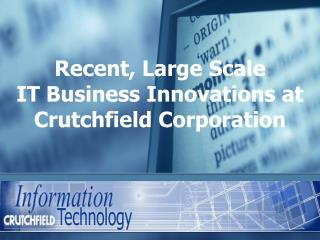 Recent , Large  Scale IT  Business  Innovations at  Crutchfield Corporation