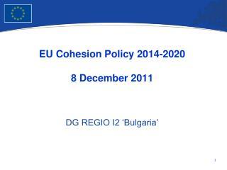 EU Cohesion Policy 2014-2020 8 December 2011 DG REGIO I2 'Bulgaria'