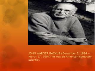 JOHN WARNER BACKUS  (December 3, 1924 – March 17, 2007)  he was  an American computer scientist