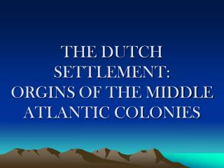 THE DUTCH SETTLEMENT: ORGINS OF THE MIDDLE ATLANTIC COLONIES