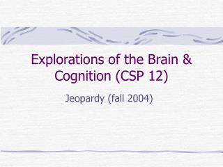 Explorations of the Brain & Cognition (CSP 12)