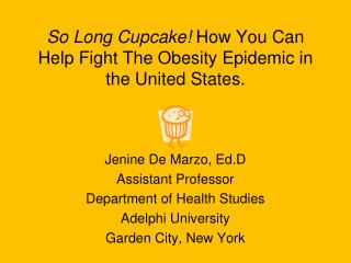 So Long Cupcake How You Can Help Fight The Obesity Epidemic in the United States.