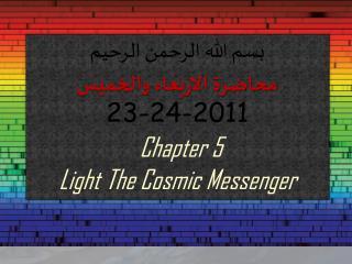 بسم الله الرحمن  الرحيم محاضرة الاربعاء والخميس 23-24-2011 Chapter 5 Light The  Cosmic Messenger
