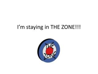 I'm staying in THE ZONE!!!