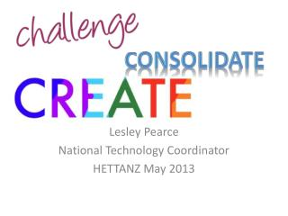 Lesley Pearce National Technology Coordinator HETTANZ May 2013