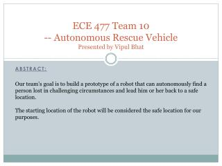 ECE 477 Team 10 -- Autonomous Rescue  Vehicle Presented by  Vipul Bhat