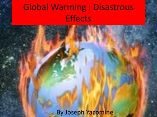 Global Warming : Disastrous  Effects