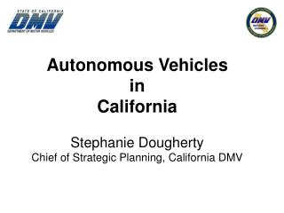 Autonomous Vehicles in California Stephanie Dougherty Chief of Strategic Planning, California DMV