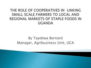 THE ROLE OF COOPERATIVES IN  LINKING  SMALL SCALE FARMERS TO LOCAL AND REGIONAL MARKETS OF STAPLE FOODS IN UGANDA