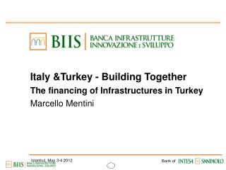 Italy &Turkey - Building Together The financing of Infrastructures in Turkey Marcello Mentini