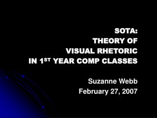 SOTA: THEORY OF VISUAL RHETORIC IN 1ST YEAR COMP CLASSES  Suzanne Webb February 27, 2007